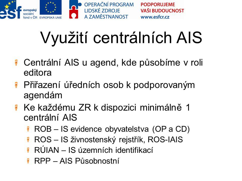 Využití centrálních AIS Centrální AIS u agend, kde působíme v roli editora Přiřazení úředních osob k podporovaným agendám Ke každému ZR k dispozici minimálně 1 centrální AIS ROB – IS evidence obyvatelstva (OP a CD) ROS – IS živnostenský rejstřík, ROS-IAIS RÚIAN – IS územních identifikací RPP – AIS Působnostní