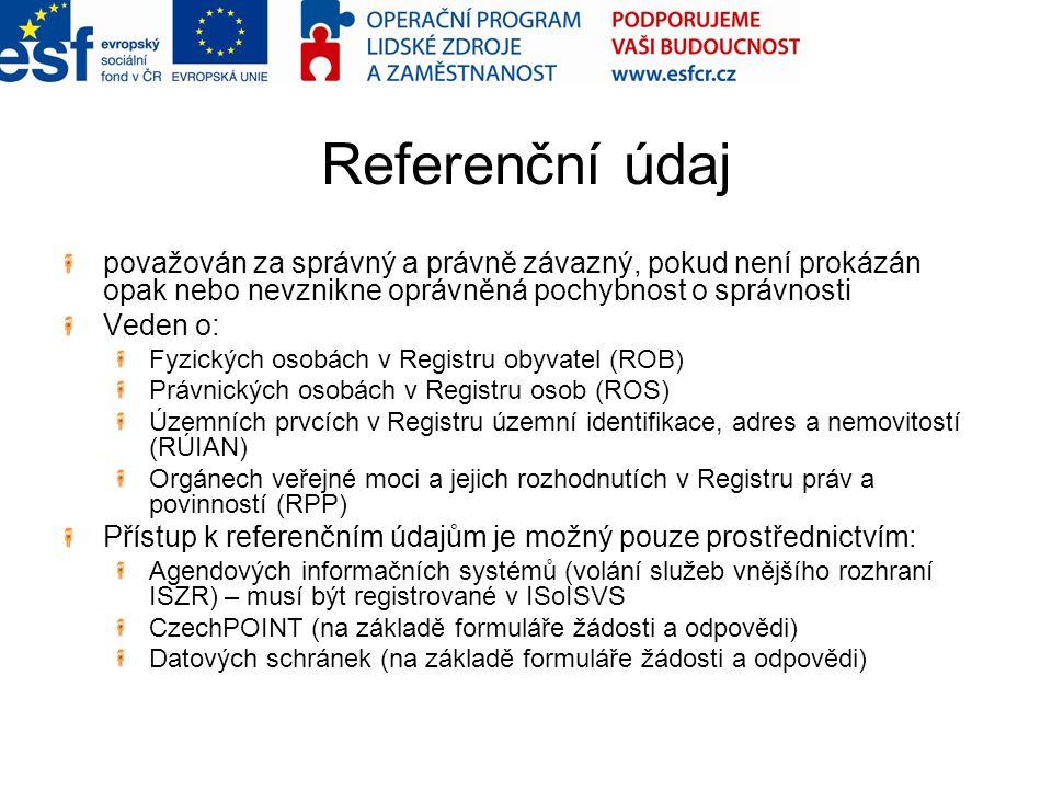 Referenční údaj považován za správný a právně závazný, pokud není prokázán opak nebo nevznikne oprávněná pochybnost o správnosti Veden o: Fyzických osobách v Registru obyvatel (ROB) Právnických osobách v Registru osob (ROS) Územních prvcích v Registru územní identifikace, adres a nemovitostí (RÚIAN) Orgánech veřejné moci a jejich rozhodnutích v Registru práv a povinností (RPP) Přístup k referenčním údajům je možný pouze prostřednictvím: Agendových informačních systémů (volání služeb vnějšího rozhraní ISZR) – musí být registrované v ISoISVS CzechPOINT (na základě formuláře žádosti a odpovědi) Datových schránek (na základě formuláře žádosti a odpovědi)