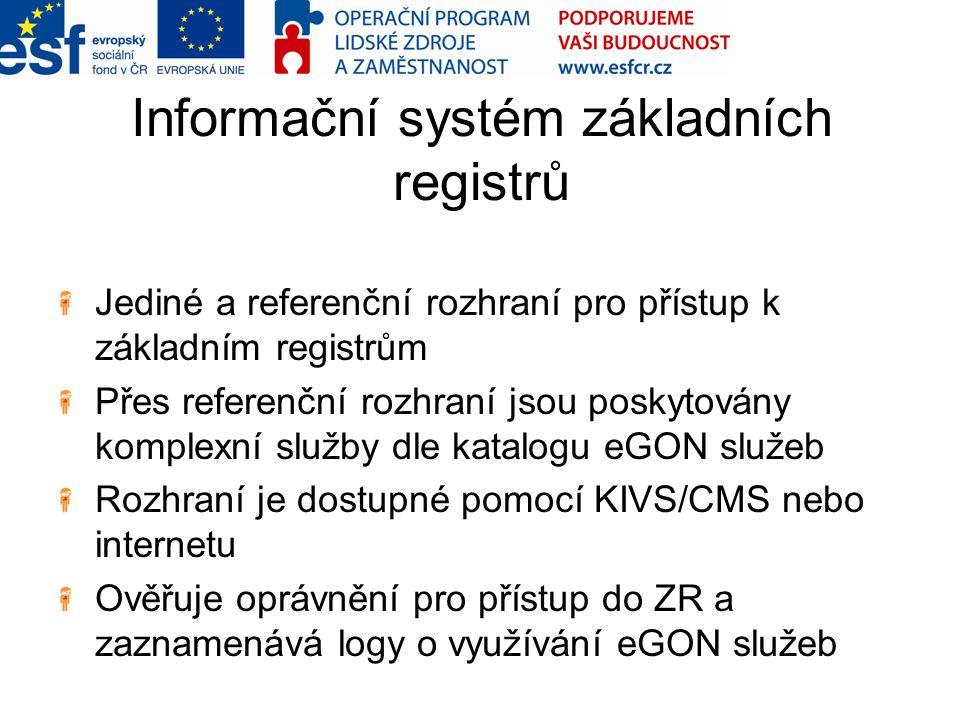 Informační systém základních registrů Jediné a referenční rozhraní pro přístup k základním registrům Přes referenční rozhraní jsou poskytovány komplexní služby dle katalogu eGON služeb Rozhraní je dostupné pomocí KIVS/CMS nebo internetu Ověřuje oprávnění pro přístup do ZR a zaznamenává logy o využívání eGON služeb