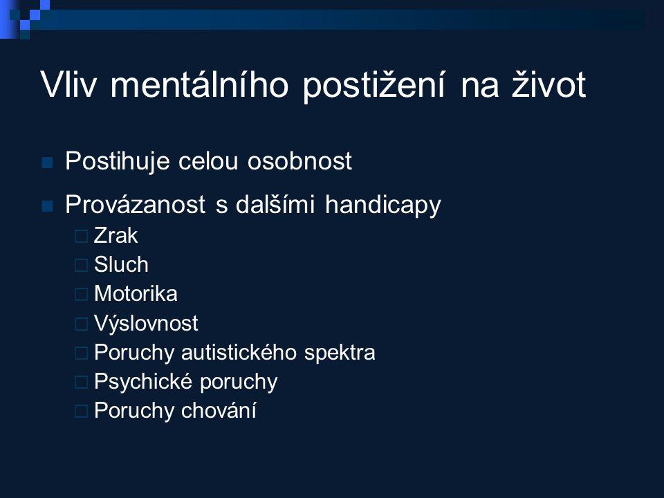 Vliv mentálního postižení na život Postihuje celou osobnost Provázanost s dalšími handicapy  Zrak  Sluch  Motorika  Výslovnost  Poruchy autistického spektra  Psychické poruchy  Poruchy chování