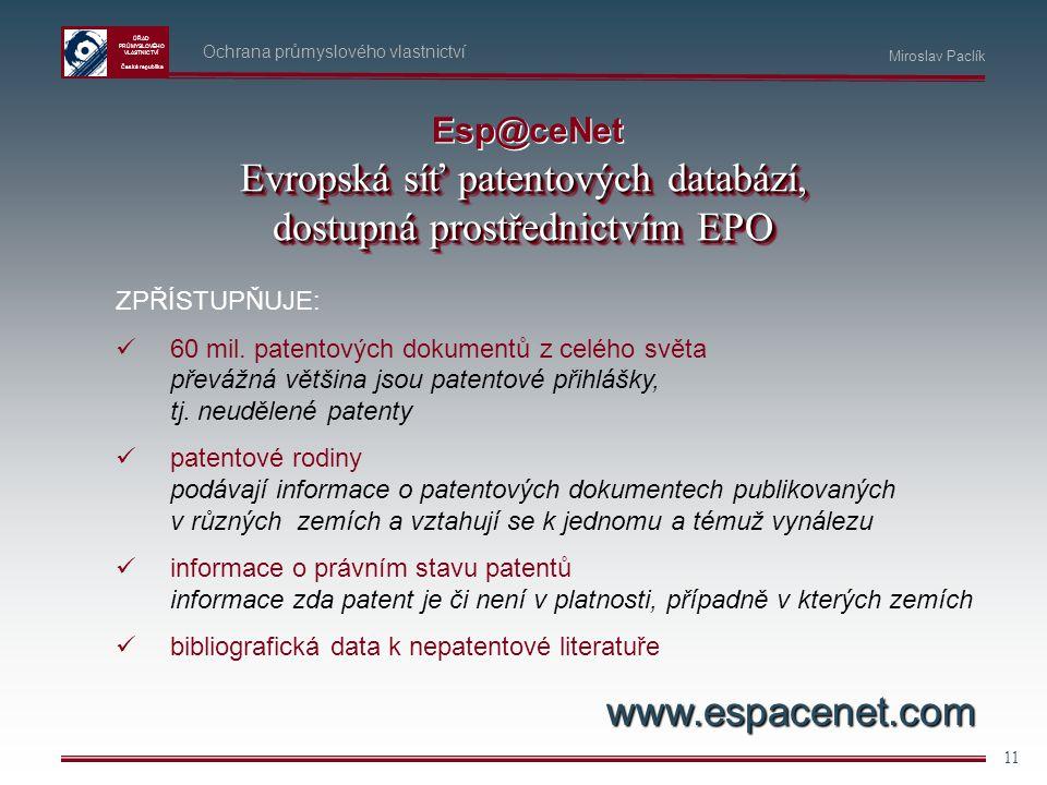 ÚŘAD PRŮMYSLOVÉHO VLASTNICTVÍ Česká republika 11 Ochrana průmyslového vlastnictví Miroslav Paclík Esp@ceNet ZPŘÍSTUPŇUJE: 60 mil. patentových dokument