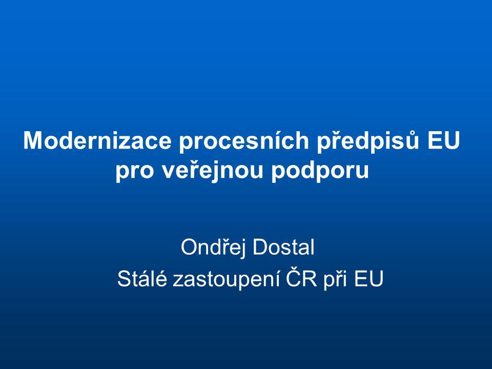 Modernizace procesních předpisů EU pro veřejnou podporu Ondřej Dostal Stálé zastoupení ČR při EU