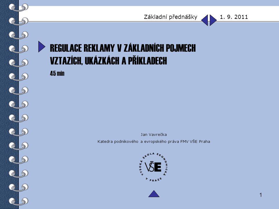1 Základní přednášky 1. 9. 2011 Jan Vavrečka Katedra podnikového a evropského práva FMV VŠE Praha REGULACE REKLAMY V ZÁKLADNÍCH POJMECH VZTAZÍCH, UKÁZ