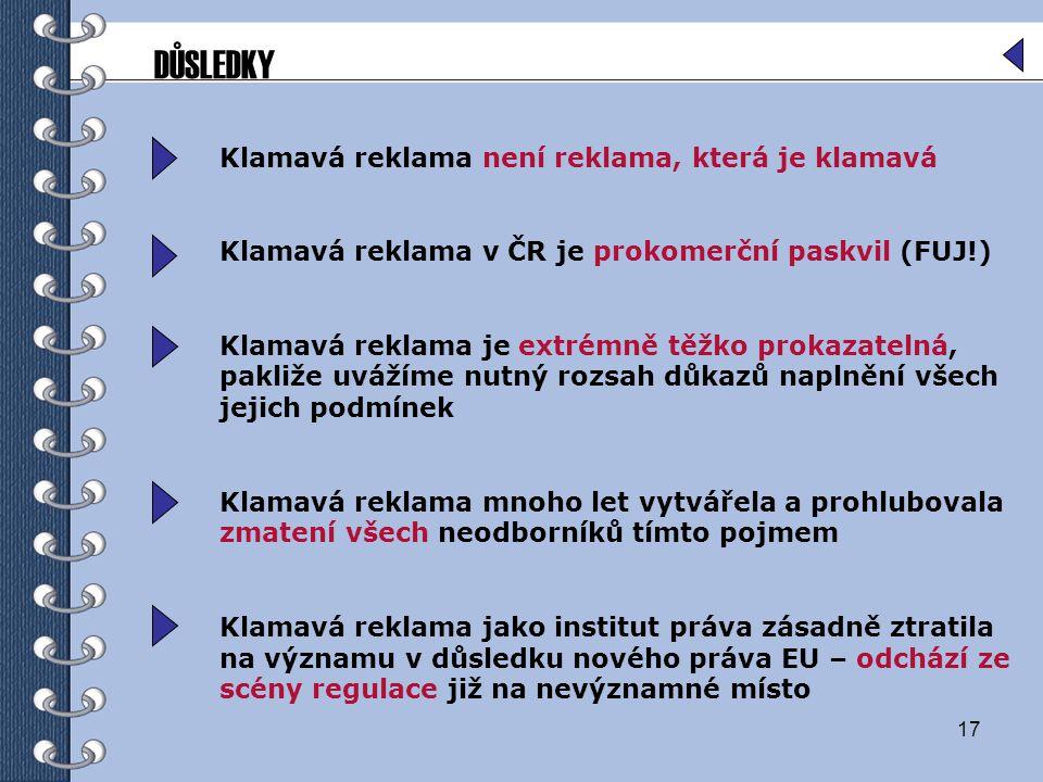 17 Klamavá reklama není reklama, která je klamavá Klamavá reklama v ČR je prokomerční paskvil (FUJ!) Klamavá reklama je extrémně těžko prokazatelná, pakliže uvážíme nutný rozsah důkazů naplnění všech jejich podmínek Klamavá reklama mnoho let vytvářela a prohlubovala zmatení všech neodborníků tímto pojmem Klamavá reklama jako institut práva zásadně ztratila na významu v důsledku nového práva EU – odchází ze scény regulace již na nevýznamné místo DŮSLEDKY