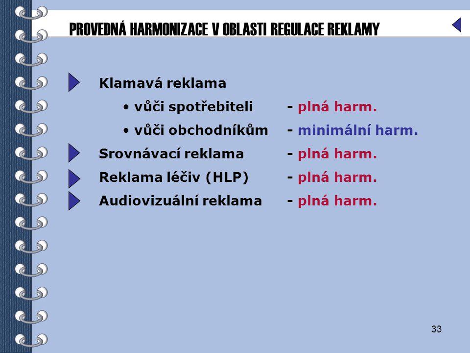 33 Klamavá reklama vůči spotřebiteli- plná harm. vůči obchodníkům- minimální harm. Srovnávací reklama- plná harm. Reklama léčiv (HLP) - plná harm. Aud