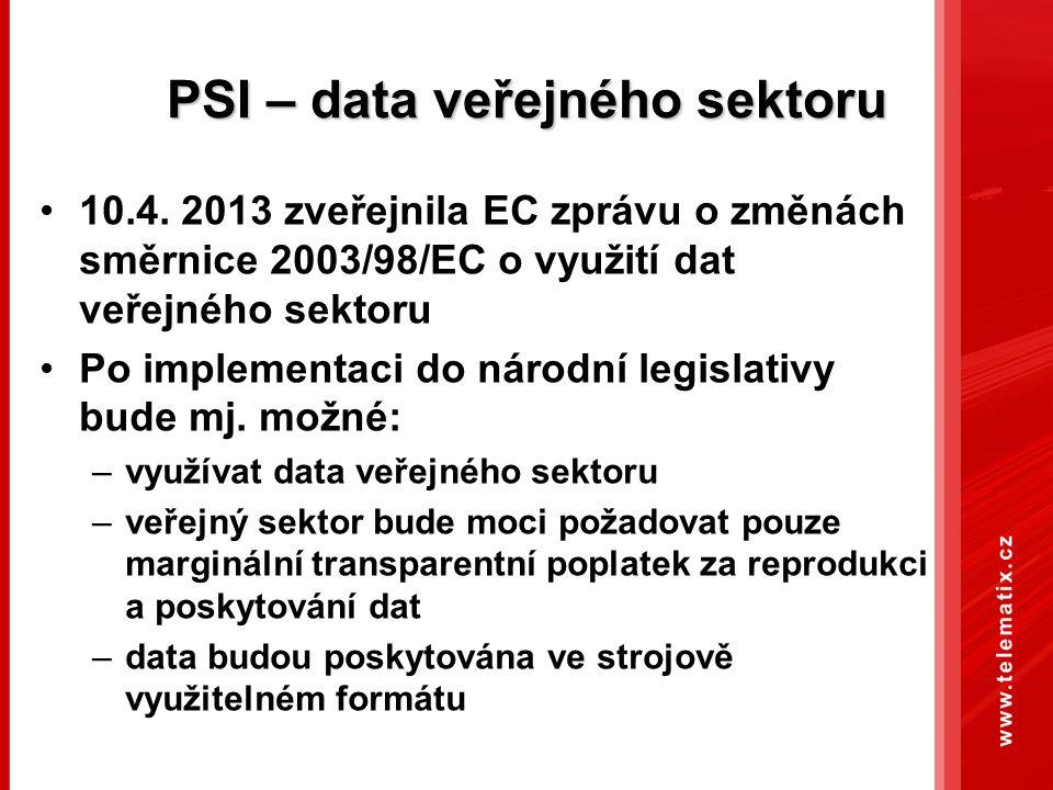 PSI – data veřejného sektoru 10.4. 2013 zveřejnila EC zprávu o změnách směrnice 2003/98/EC o využití dat veřejného sektoru Po implementaci do národní