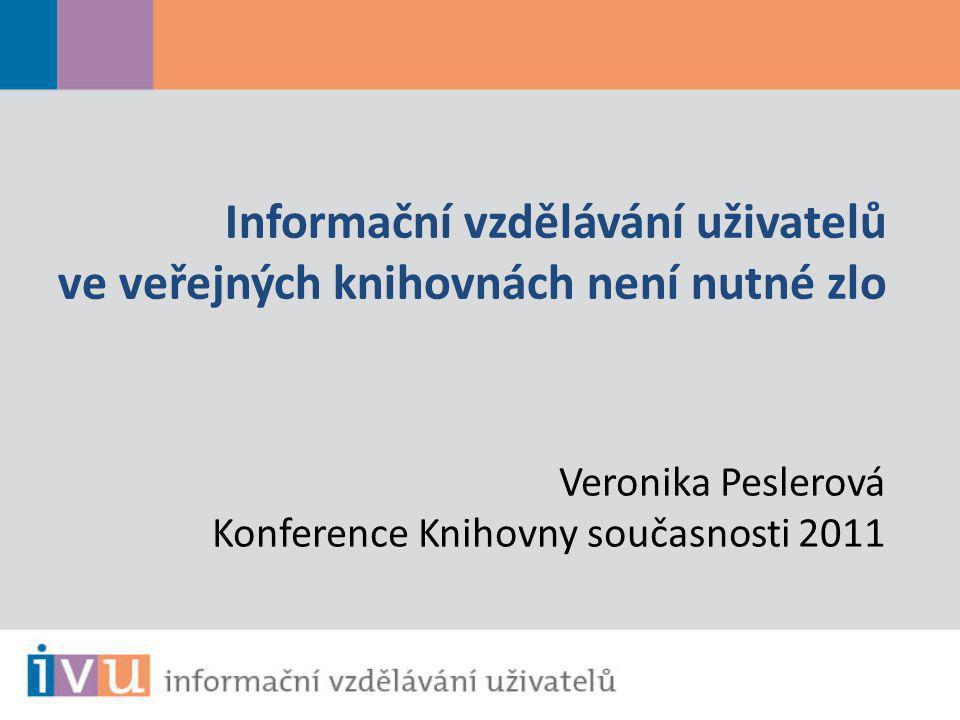 Veronika Peslerová Konference Knihovny současnosti 2011 Informační vzdělávání uživatelů ve veřejných knihovnách není nutné zlo