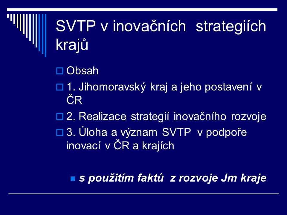 SVTP v inovačních strategiích krajů  Obsah  1. Jihomoravský kraj a jeho postavení v ČR  2. Realizace strategií inovačního rozvoje  3. Úloha a význ