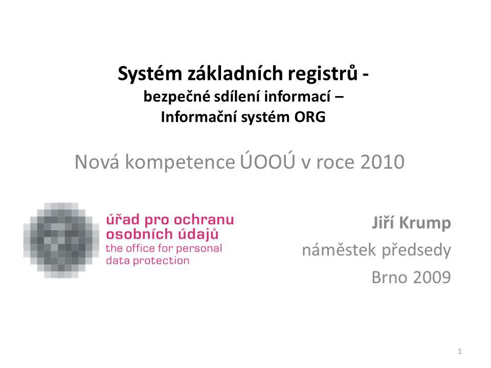 Systém základních registrů - bezpečné sdílení informací – Informační systém ORG Nová kompetence ÚOOÚ v roce 2010 Jiří Krump náměstek předsedy Brno 200