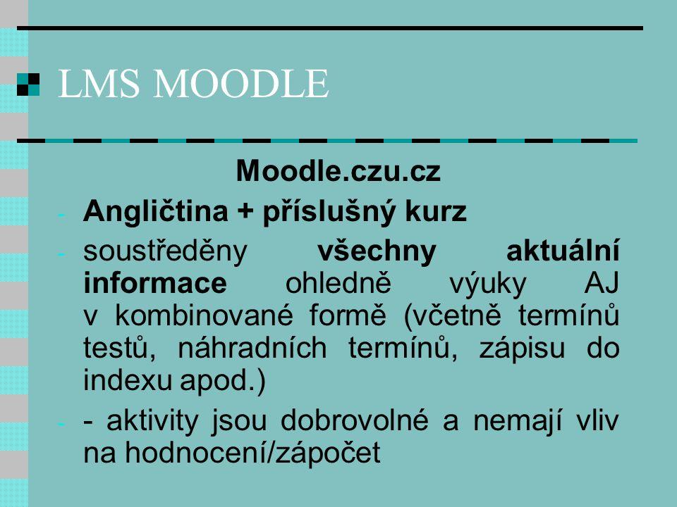 LMS MOODLE Moodle.czu.cz - Angličtina + příslušný kurz - soustředěny všechny aktuální informace ohledně výuky AJ v kombinované formě (včetně termínů testů, náhradních termínů, zápisu do indexu apod.) - - aktivity jsou dobrovolné a nemají vliv na hodnocení/zápočet