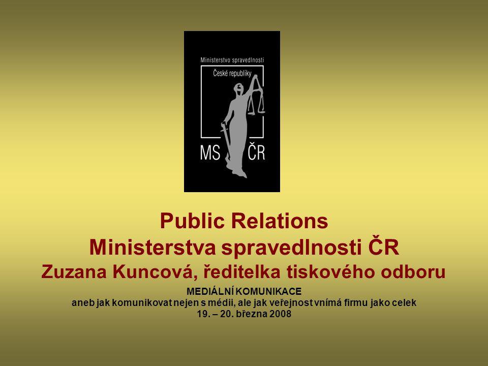 Public Relations Ministerstva spravedlnosti ČR Zuzana Kuncová, ředitelka tiskového odboru MEDIÁLNÍ KOMUNIKACE aneb jak komunikovat nejen s médii, ale jak veřejnost vnímá firmu jako celek 19.