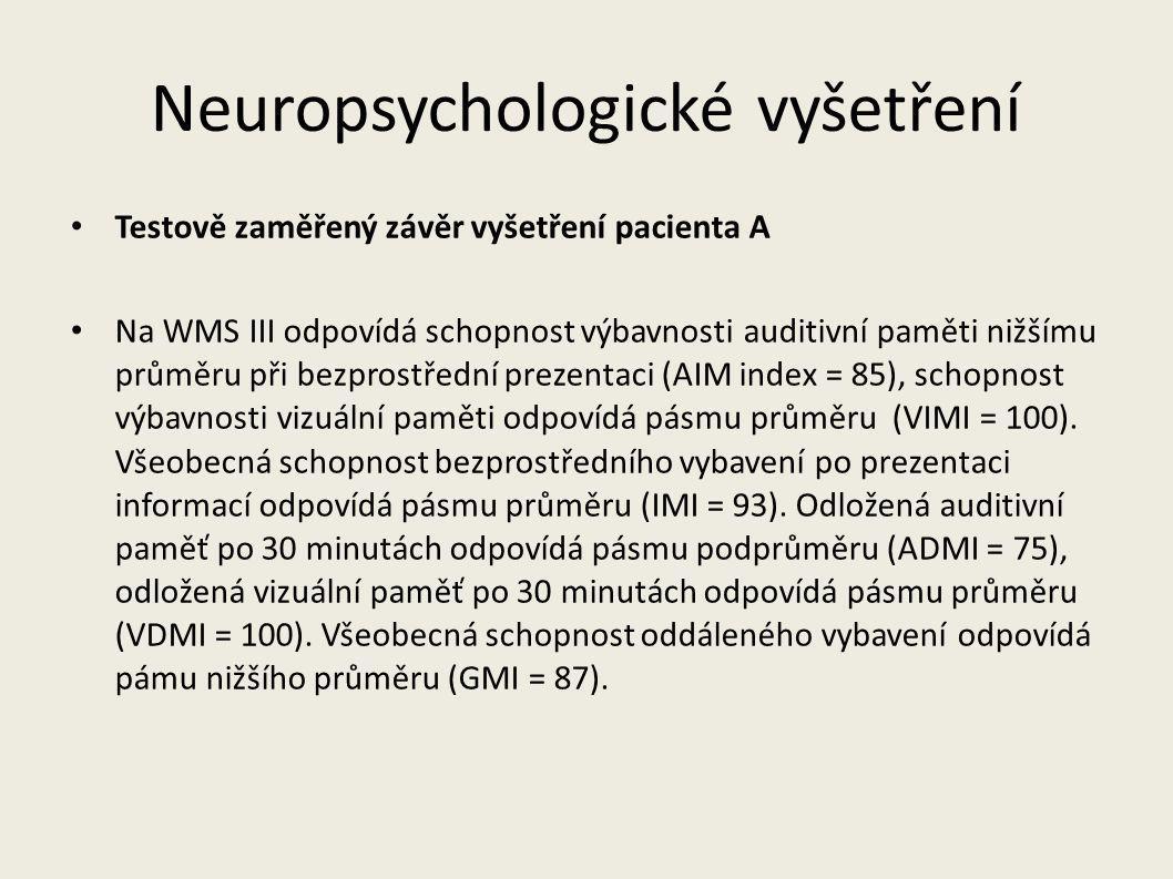 Neuropsychologické vyšetření Závěr vyšetření zaměřený na schopnosti pacienta A Pacient A má sníženou schopnost pamatovat si informace, které slyší (nižší průměr), avšak dobrou schopnost pamatovat si informce, které vidí (průměr).