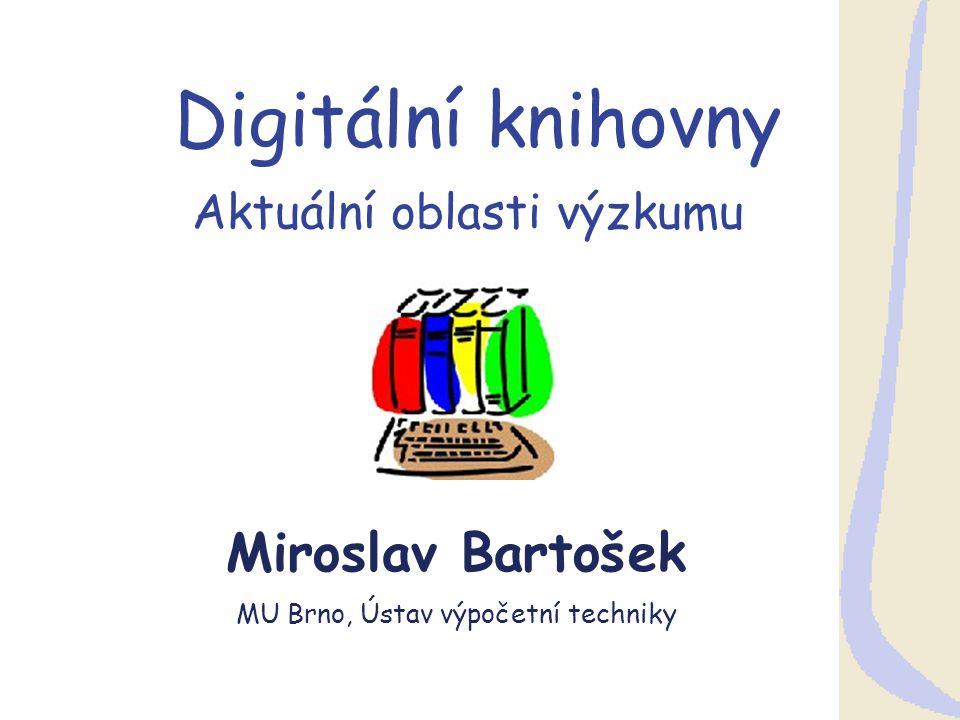 Digitální knihovny Aktuální oblasti výzkumu Miroslav Bartošek MU Brno, Ústav výpočetní techniky