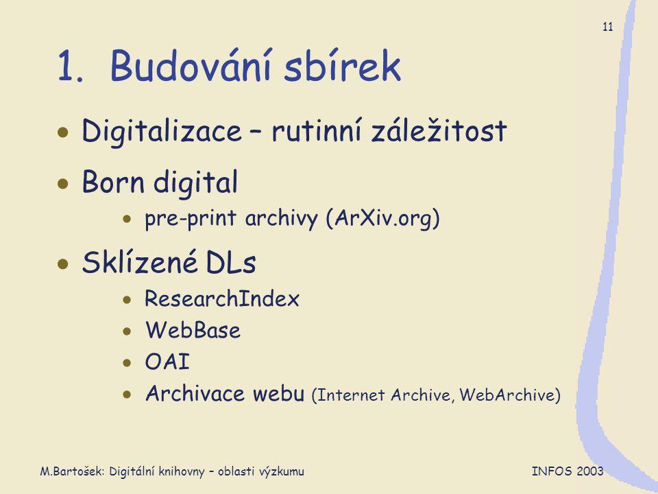 M.Bartošek: Digitální knihovny – oblasti výzkumu INFOS 2003 11 1. Budování sbírek  Digitalizace – rutinní záležitost  Born digital  pre-print archi
