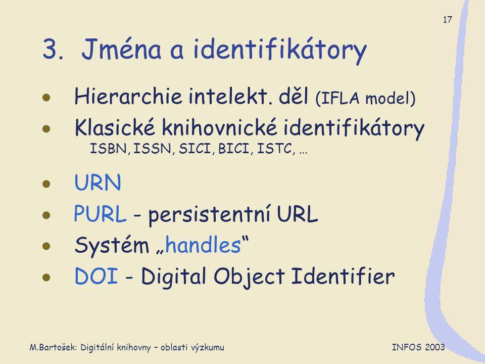M.Bartošek: Digitální knihovny – oblasti výzkumu INFOS 2003 17 3. Jména a identifikátory  Hierarchie intelekt. děl (IFLA model)  Klasické knihovnick