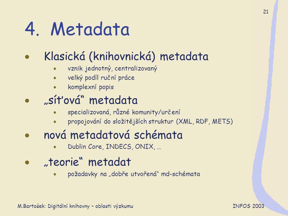 M.Bartošek: Digitální knihovny – oblasti výzkumu INFOS 2003 21 4. Metadata  Klasická (knihovnická) metadata  vznik jednotný, centralizovaný  velký