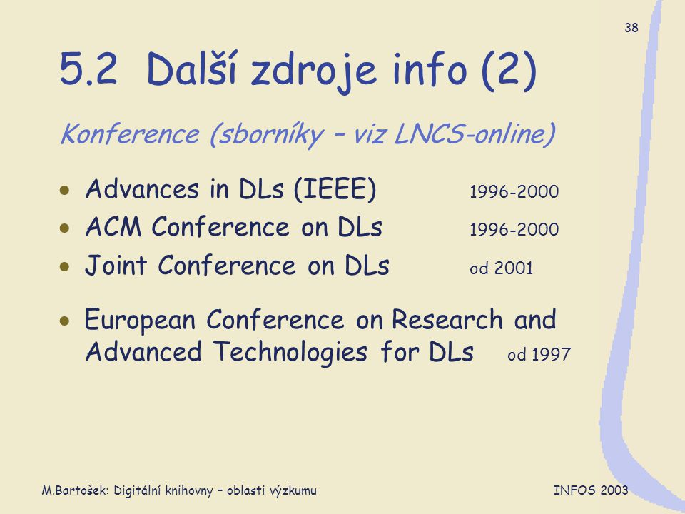 M.Bartošek: Digitální knihovny – oblasti výzkumu INFOS 2003 38 5.2 Další zdroje info (2) Konference (sborníky – viz LNCS-online)  Advances in DLs (IEEE) 1996-2000  ACM Conference on DLs 1996-2000  Joint Conference on DLs od 2001  European Conference on Research and Advanced Technologies for DLs od 1997