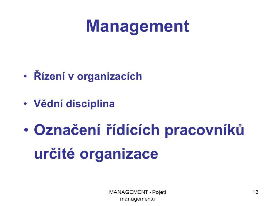 MANAGEMENT - Pojetí managementu 16 Management Řízení v organizacích Vědní disciplina Označení řídících pracovníků určité organizace