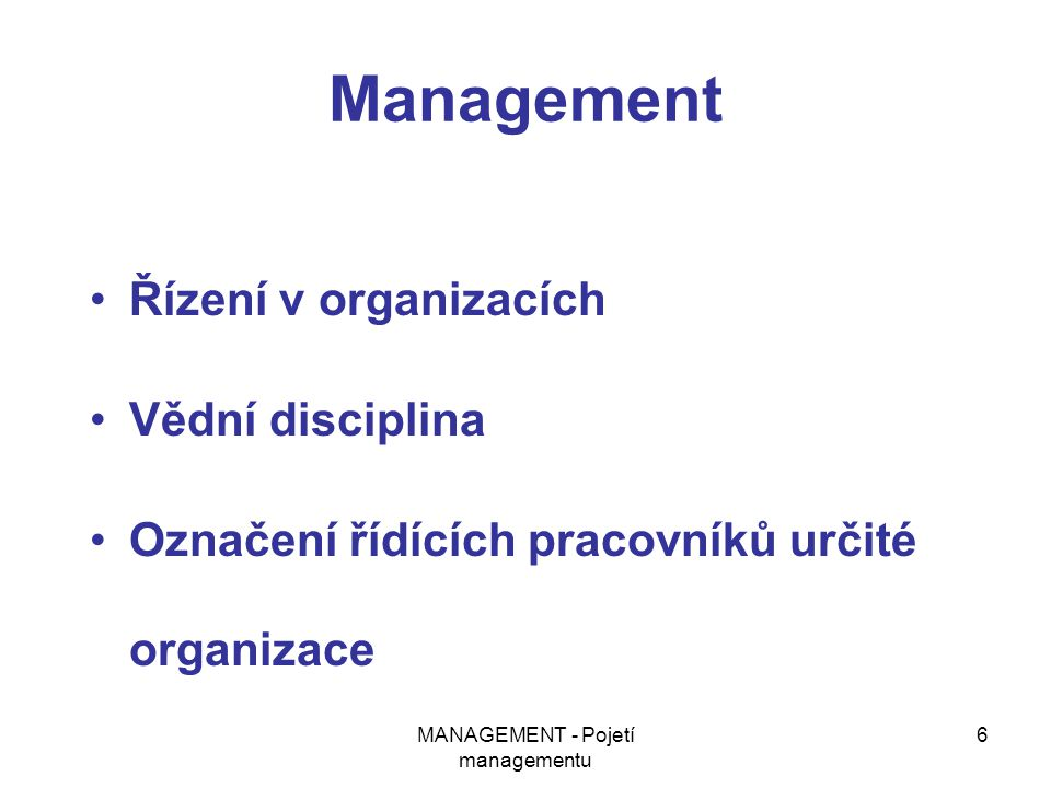 MANAGEMENT - Pojetí managementu 6 Management Řízení v organizacích Vědní disciplina Označení řídících pracovníků určité organizace