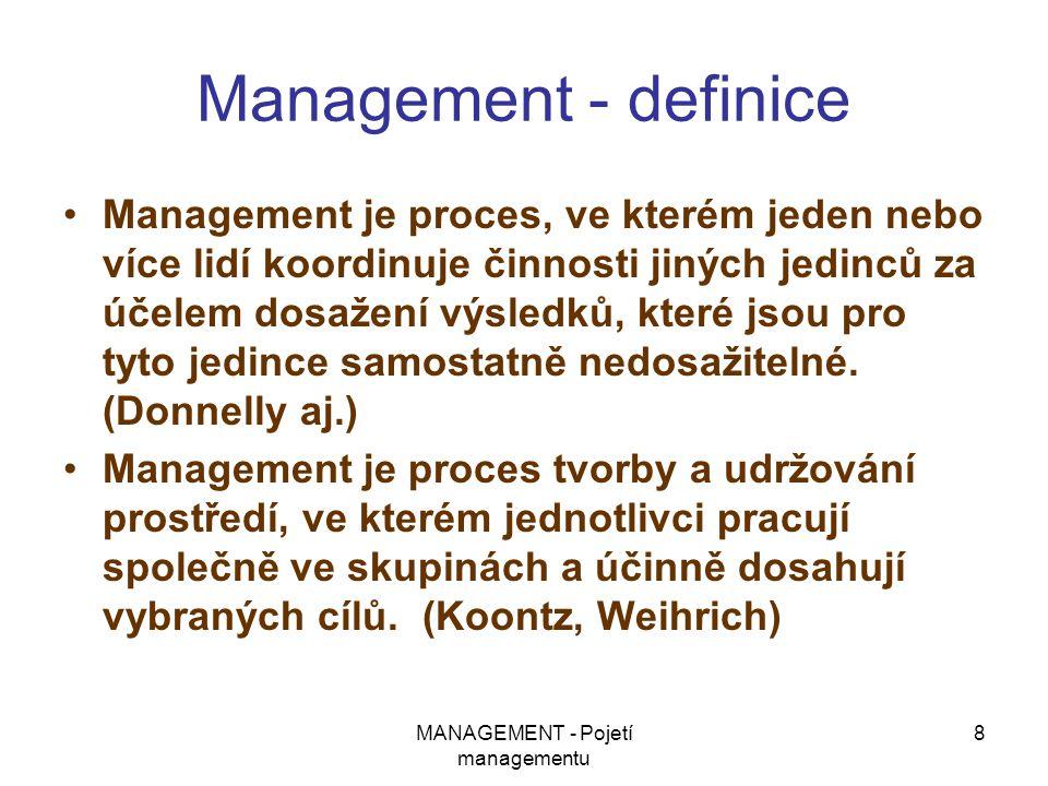 MANAGEMENT - Pojetí managementu 8 Management - definice Management je proces, ve kterém jeden nebo více lidí koordinuje činnosti jiných jedinců za úče