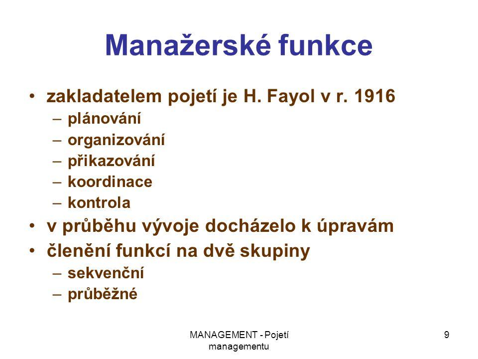 MANAGEMENT - Pojetí managementu 9 Manažerské funkce zakladatelem pojetí je H. Fayol v r. 1916 –plánování –organizování –přikazování –koordinace –kontr