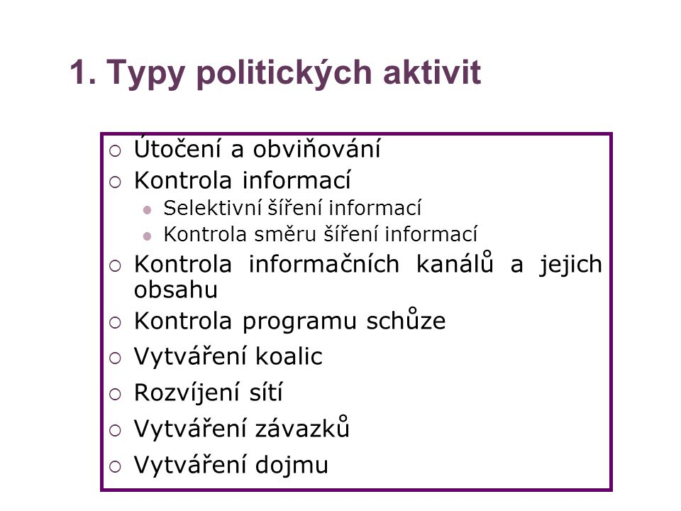 1. Typy politických aktivit  Útočení a obviňování  Kontrola informací Selektivní šíření informací Kontrola směru šíření informací  Kontrola informa