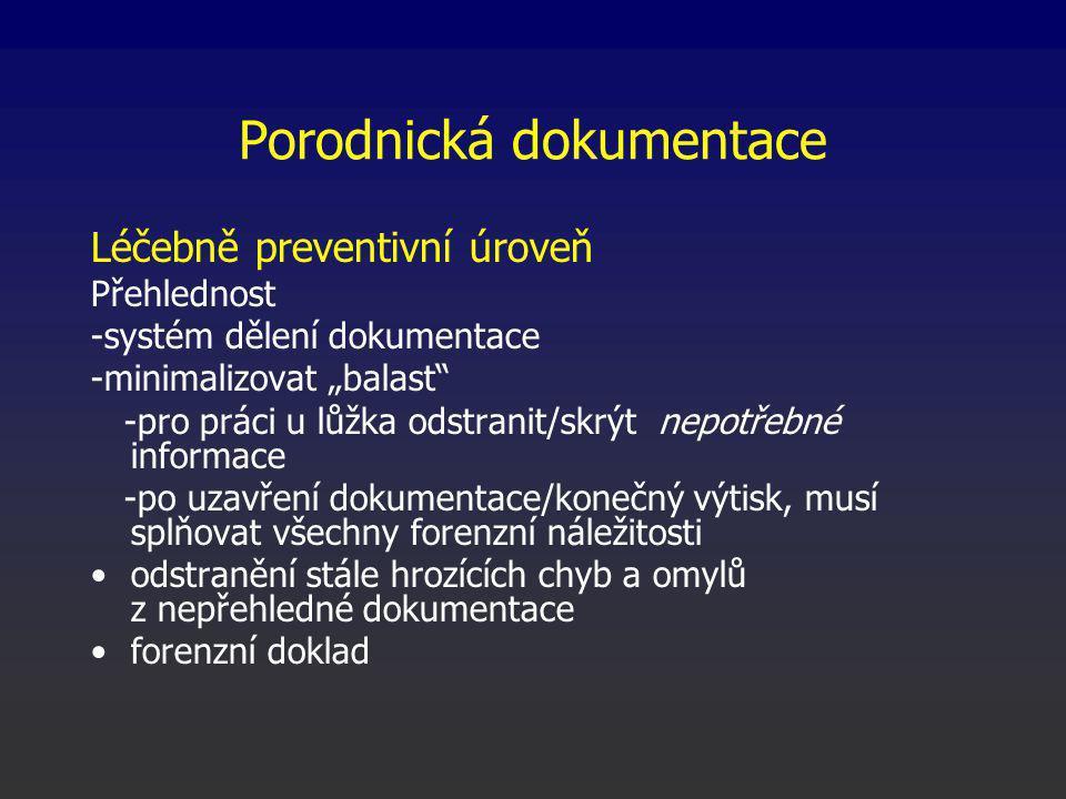"""Porodnická dokumentace Léčebně preventivní úroveň Přehlednost -systém dělení dokumentace -minimalizovat """"balast -pro práci u lůžka odstranit/skrýt nepotřebné informace -po uzavření dokumentace/konečný výtisk, musí splňovat všechny forenzní náležitosti odstranění stále hrozících chyb a omylů z nepřehledné dokumentace forenzní doklad"""