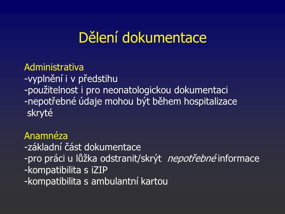 Dělení dokumentace Administrativa -vyplnění i v předstihu -použitelnost i pro neonatologickou dokumentaci -nepotřebné údaje mohou být během hospitalizace skryté Anamnéza -základní část dokumentace -pro práci u lůžka odstranit/skrýt nepotřebné informace -kompatibilita s iZIP -kompatibilita s ambulantní kartou
