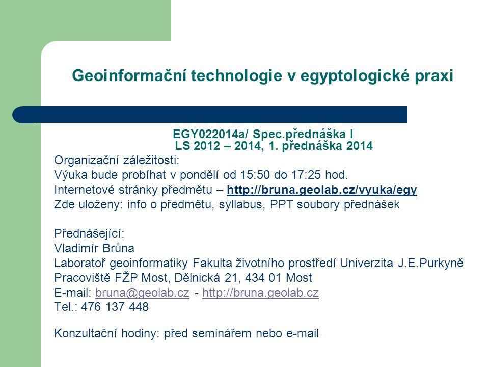 Geoinformační technologie v egyptologické praxi EGY022014a/ Spec.přednáška I LS 2012 – 2014, 1. přednáška 2014 Organizační záležitosti: Výuka bude pro