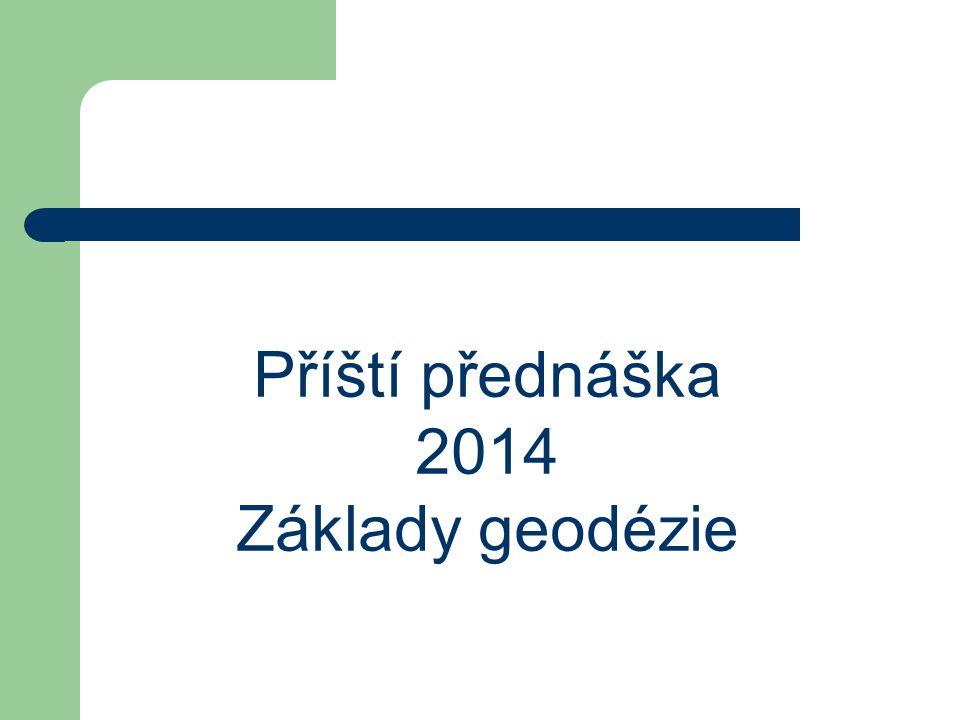 Příští přednáška 2014 Základy geodézie