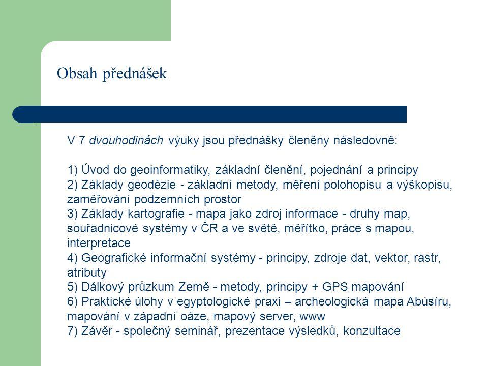 Obsah přednášek V 7 dvouhodinách výuky jsou přednášky členěny následovně: 1) Úvod do geoinformatiky, základní členění, pojednání a principy 2) Základy geodézie - základní metody, měření polohopisu a výškopisu, zaměřování podzemních prostor 3) Základy kartografie - mapa jako zdroj informace - druhy map, souřadnicové systémy v ČR a ve světě, měřítko, práce s mapou, interpretace 4) Geografické informační systémy - principy, zdroje dat, vektor, rastr, atributy 5) Dálkový průzkum Země - metody, principy + GPS mapování 6) Praktické úlohy v egyptologické praxi – archeologická mapa Abúsíru, mapování v západní oáze, mapový server, www 7) Závěr - společný seminář, prezentace výsledků, konzultace