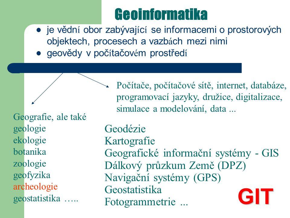 Geoinformatika je vědn í obor zabývaj í c í se informacemi o prostorových objektech, procesech a vazb á ch mezi nimi geovědy v poč í tačov é m prostřed í Geodézie Kartografie Geografické informační systémy - GIS Dálkový průzkum Země (DPZ) Navigační systémy (GPS) Geostatistika Fotogrammetrie...