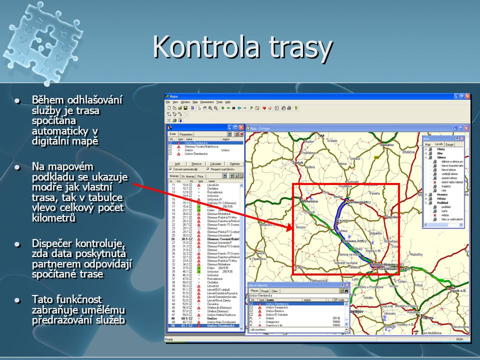 Kontrola trasy Během odhlašování služby je trasa spočítána automaticky v digitální mapě Na mapovém podkladu se ukazuje modře jak vlastní trasa, tak v tabulce vlevo celkový počet kilometrů Dispečer kontroluje, zda data poskytnutá partnerem odpovídají spočítané trase Tato funkčnost zabraňuje umělému předražování služeb Během odhlašování služby je trasa spočítána automaticky v digitální mapě Na mapovém podkladu se ukazuje modře jak vlastní trasa, tak v tabulce vlevo celkový počet kilometrů Dispečer kontroluje, zda data poskytnutá partnerem odpovídají spočítané trase Tato funkčnost zabraňuje umělému předražování služeb