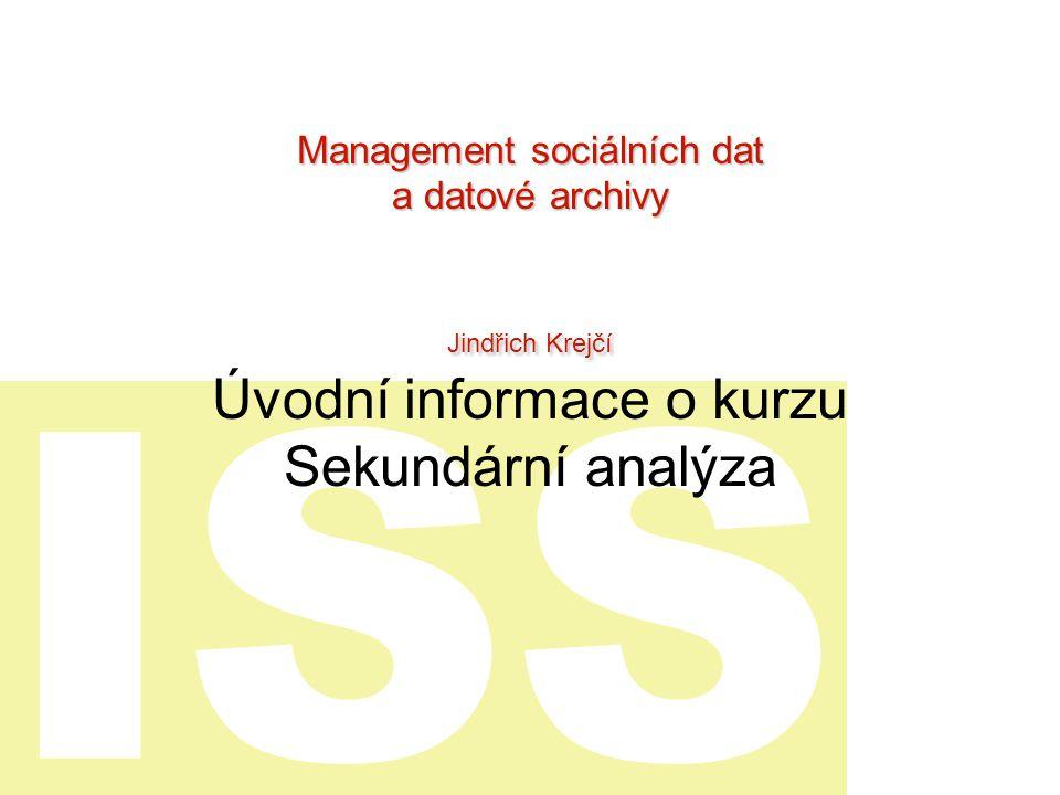 ISS Úvodní informace o kurzu Sekundární analýza Management sociálních dat a datové archivy Jindřich Krejčí