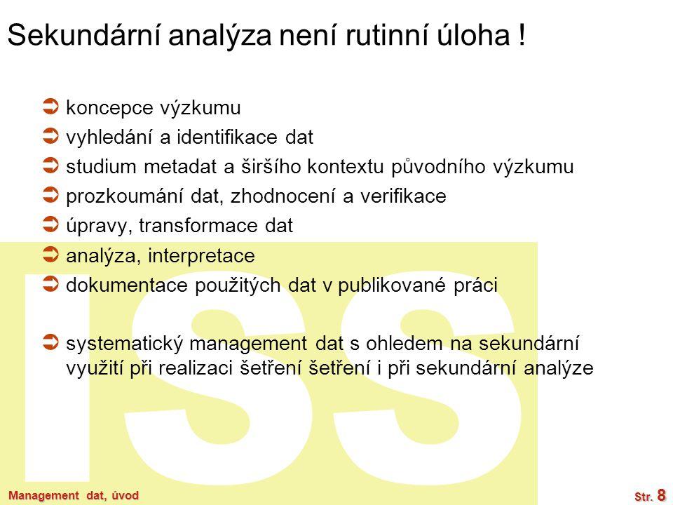 ISS Management dat, úvod Str. 8 Sekundární analýza není rutinní úloha !  koncepce výzkumu  vyhledání a identifikace dat  studium metadat a širšího