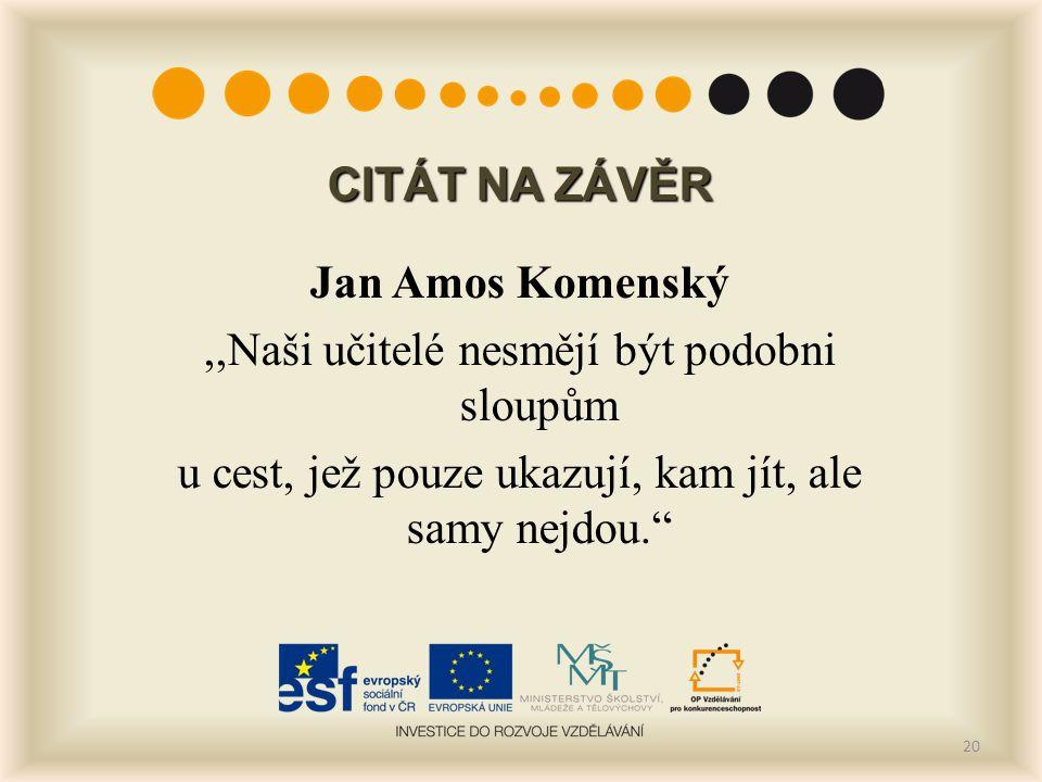 """CITÁT NA ZÁVĚR Jan Amos Komenský,,Naši učitelé nesmějí být podobni sloupům u cest, jež pouze ukazují, kam jít, ale samy nejdou."""" 20"""