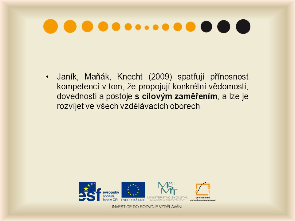 Janík, Maňák, Knecht (2009) spatřují přínosnost kompetencí v tom, že propojují konkrétní vědomosti, dovednosti a postoje s cílovým zaměřením, a lze je