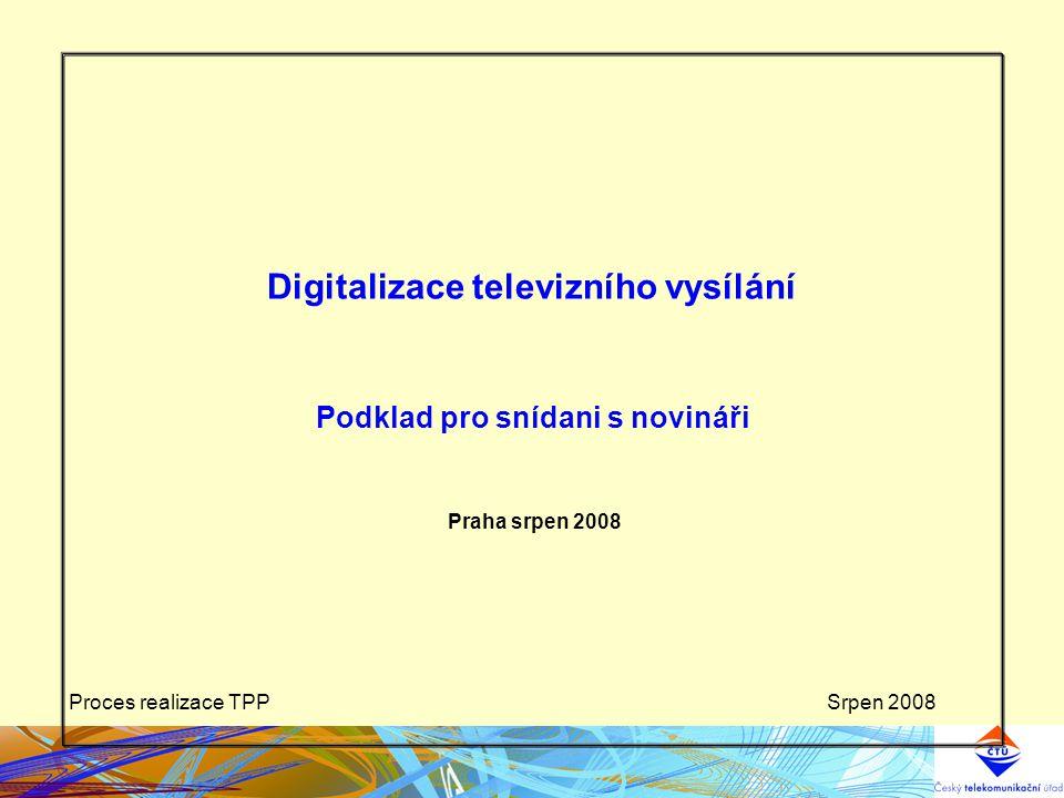 Srpen 2008Proces realizace TPP Digitalizace televizního vysílání Podklad pro snídani s novináři Praha srpen 2008