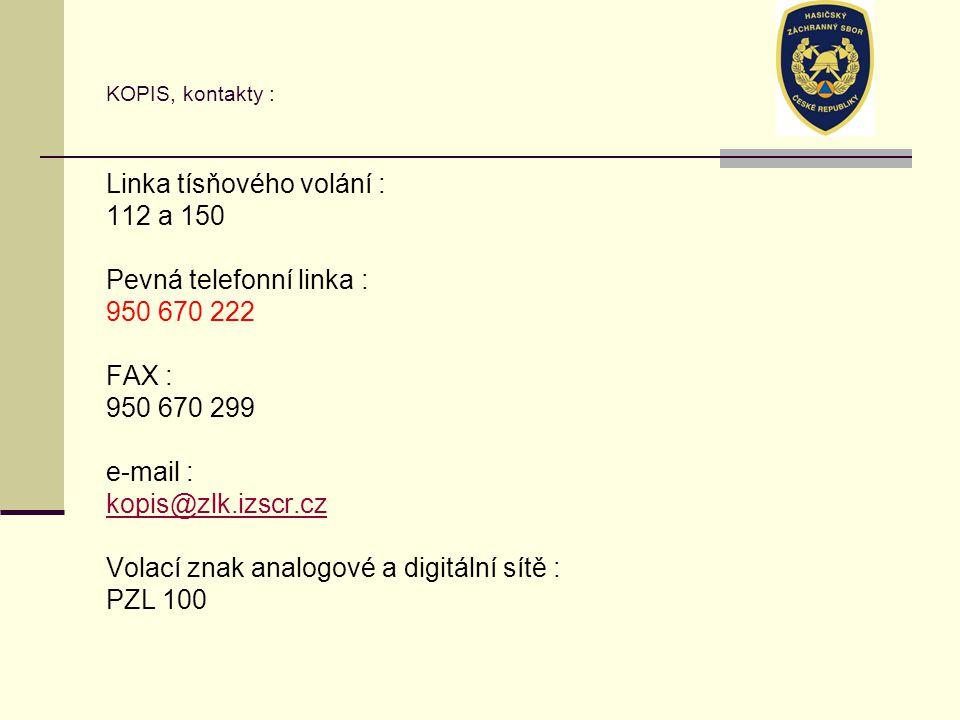 KOPIS, kontakty : Linka tísňového volání : 112 a 150 Pevná telefonní linka : 950 670 222 FAX : 950 670 299 e-mail : kopis@zlk.izscr.cz Volací znak analogové a digitální sítě : PZL 100