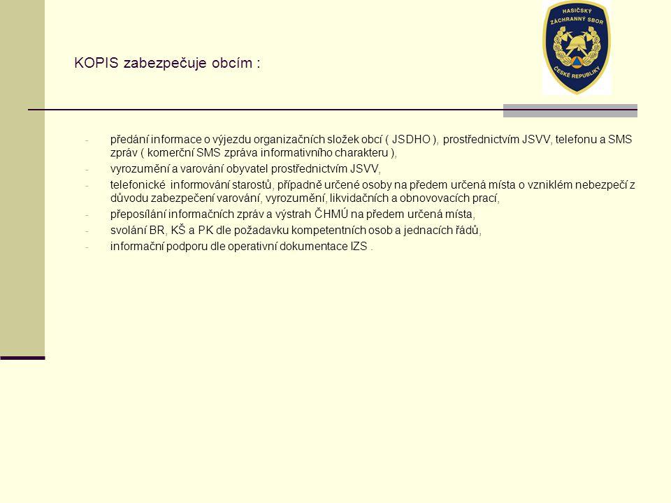 KOPIS zabezpečuje obcím : - předání informace o výjezdu organizačních složek obcí ( JSDHO ), prostřednictvím JSVV, telefonu a SMS zpráv ( komerční SMS zpráva informativního charakteru ), - vyrozumění a varování obyvatel prostřednictvím JSVV, - telefonické informování starostů, případně určené osoby na předem určená místa o vzniklém nebezpečí z důvodu zabezpečení varování, vyrozumění, likvidačních a obnovovacích prací, - přeposílání informačních zpráv a výstrah ČHMÚ na předem určená místa, - svolání BR, KŠ a PK dle požadavku kompetentních osob a jednacích řádů, - informační podporu dle operativní dokumentace IZS.