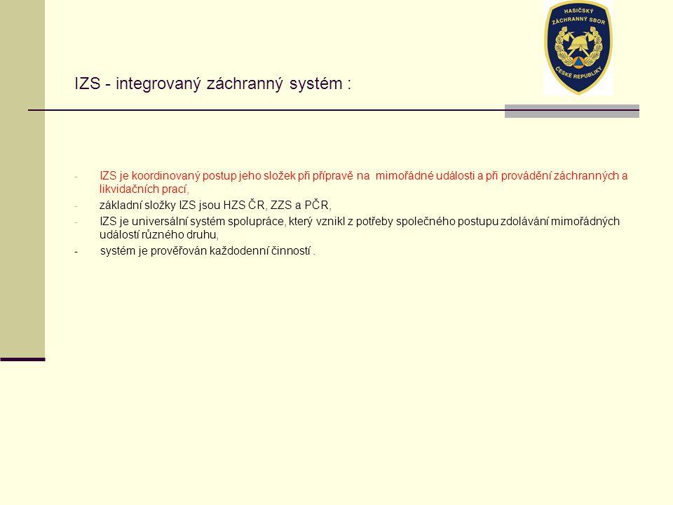 IZS - integrovaný záchranný systém : - IZS je koordinovaný postup jeho složek při přípravě na mimořádné události a při provádění záchranných a likvidačních prací, - základní složky IZS jsou HZS ČR, ZZS a PČR, - IZS je universální systém spolupráce, který vznikl z potřeby společného postupu zdolávání mimořádných událostí různého druhu, - systém je prověřován každodenní činností.