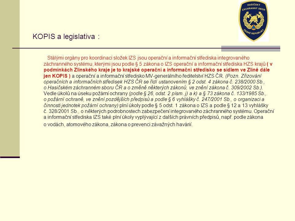 KOPIS a legislativa : Stálými orgány pro koordinaci složek IZS jsou operační a informační střediska integrovaného záchranného systému, kterými jsou podle § 5 zákona o IZS operační a informační střediska HZS krajů ( v podmínkách Zlínského kraje je to krajské operační a informační středisko se sídlem ve Zlíně dále jen KOPIS ) a operační a informační středisko MV-generálního ředitelství HZS ČR.