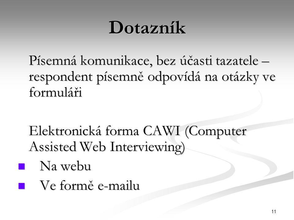 11 Dotazník Písemná komunikace, bez účasti tazatele – respondent písemně odpovídá na otázky ve formuláři Elektronická forma CAWI (Computer Assisted Web Interviewing) Na webu Na webu Ve formě e-mailu Ve formě e-mailu