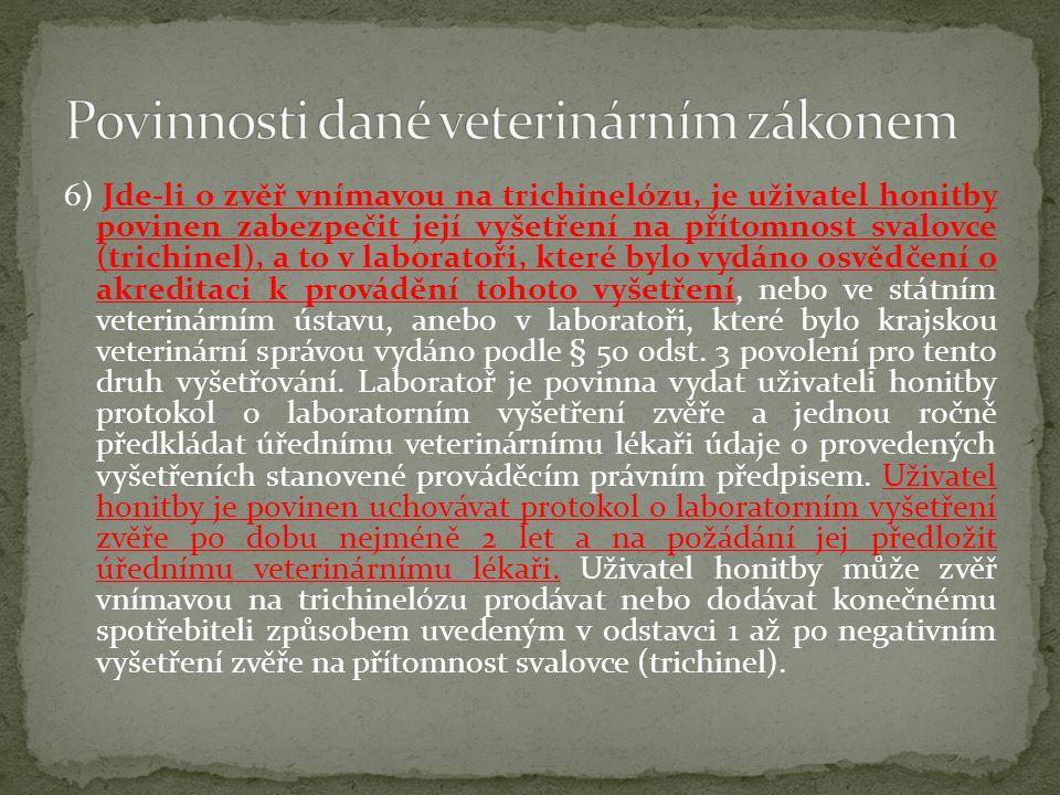 6) Jde-li o zvěř vnímavou na trichinelózu, je uživatel honitby povinen zabezpečit její vyšetření na přítomnost svalovce (trichinel), a to v laboratoři, které bylo vydáno osvědčení o akreditaci k provádění tohoto vyšetření, nebo ve státním veterinárním ústavu, anebo v laboratoři, které bylo krajskou veterinární správou vydáno podle § 50 odst.