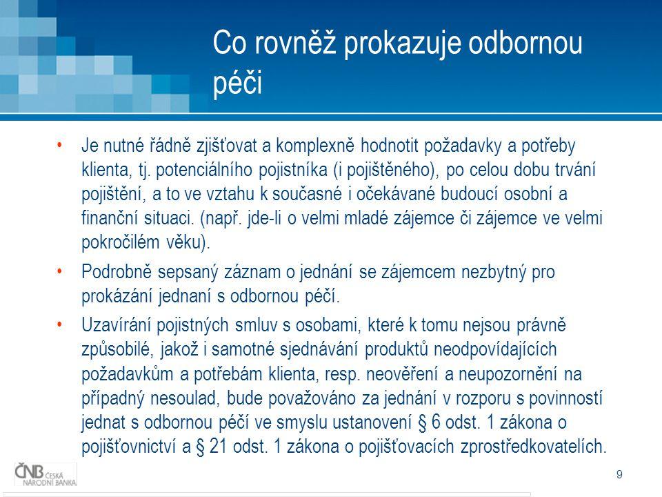 Negativní praktiky PZ – výskyt v obdržených podáních (1) Při sjednávání návrhu pojistné smlouvy nebyl předán formulář požadavků a potřeb klienta – kopie není ze zákona nárokovatelná; Přesmluvnění - info od PZ, aby spotřebitelé přestali platit pojistné, že pojišťovna zruší sama; Přesmluvnění – nedostatečné záznamy ohledně zdůvodnění proč ke změně pojistné smlouvy dochází; Navolávání klientů – většinou naslepo, motivace přistoupení na schůzku za vidinou materiální úplaty (dárek, lahev vína ap.) Sjednávání pojištění bez účasti pracovníka s registrací pro dané PA – na návrzích pak chybí podpis vlastního sjednatele, který se schůzky účastnil a podklady postoupil dál Spolupráce PZ s klientem – stává se, že klient požádá o postoupení změnových dokladů pro pojišťovnu PZ, který sjednával jeho smlouvy a ten tak neučiní; 10