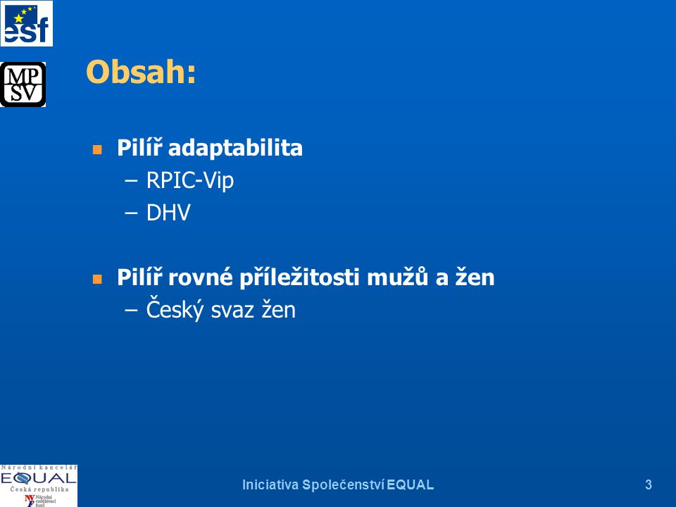 Iniciativa Společenství EQUAL3 Obsah: n Pilíř adaptabilita –RPIC-Vip –DHV n Pilíř rovné příležitosti mužů a žen –Český svaz žen