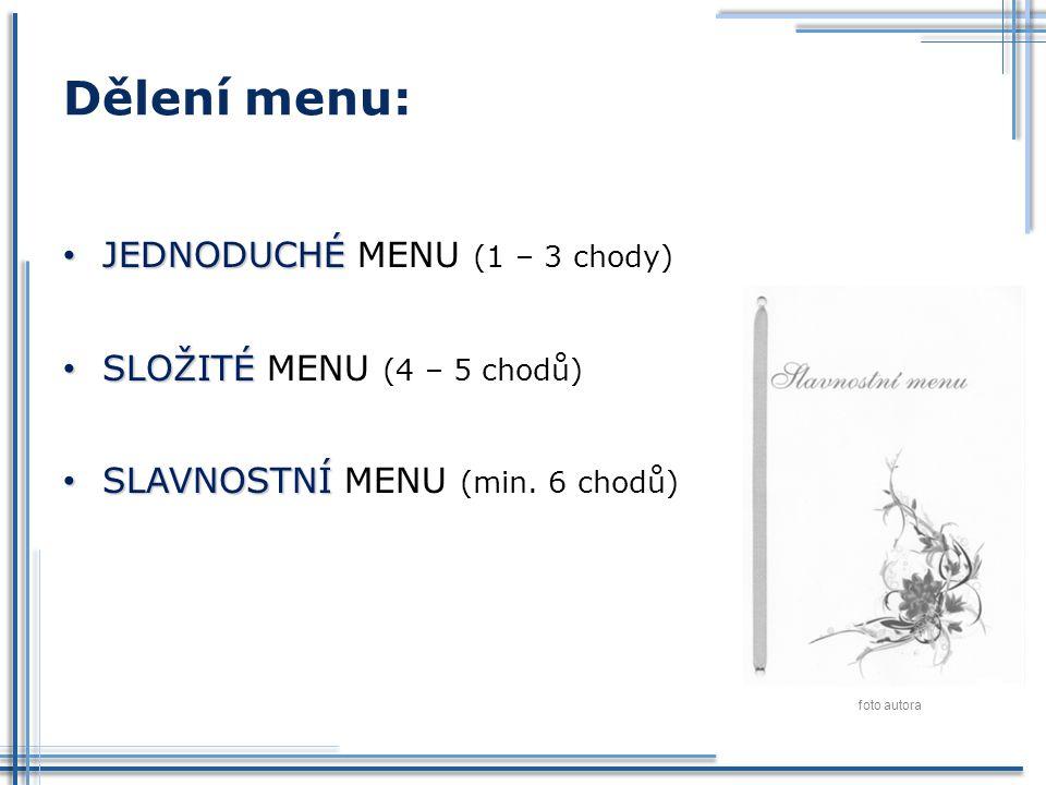 Dělení menu: JEDNODUCHÉ JEDNODUCHÉ MENU (1 – 3 chody) SLOŽITÉ SLOŽITÉ MENU (4 – 5 chodů) SLAVNOSTNÍ SLAVNOSTNÍ MENU (min. 6 chodů) foto autora