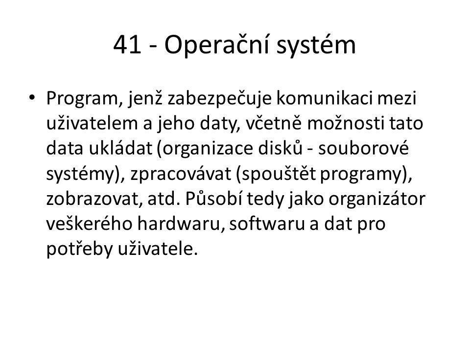 41 - Operační systém Program, jenž zabezpečuje komunikaci mezi uživatelem a jeho daty, včetně možnosti tato data ukládat (organizace disků - souborové