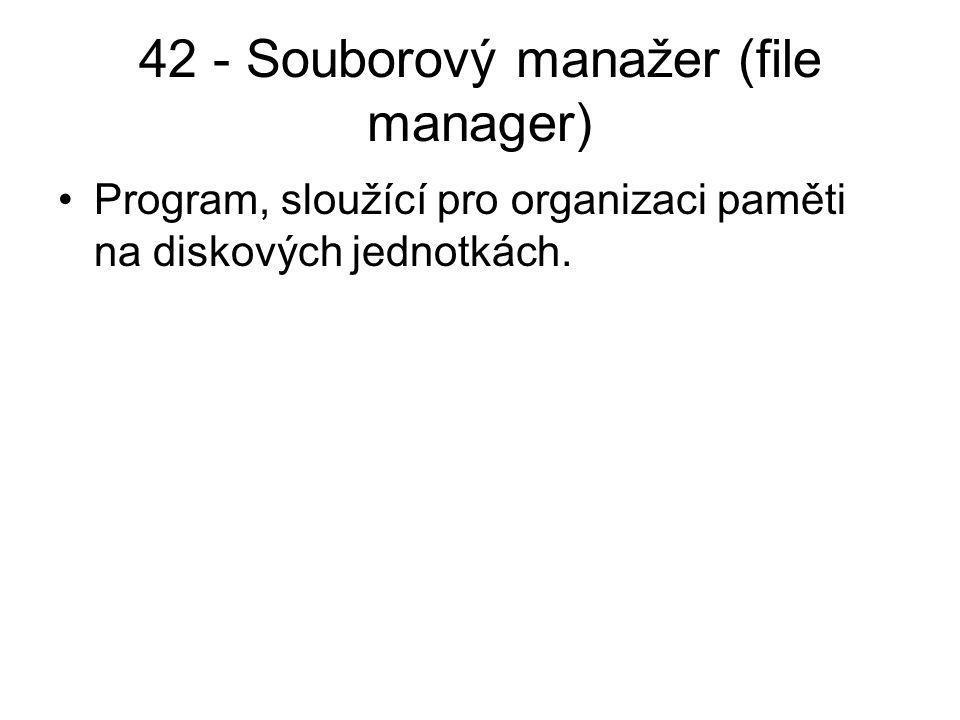 42 - Souborový manažer (file manager) Program, sloužící pro organizaci paměti na diskových jednotkách.