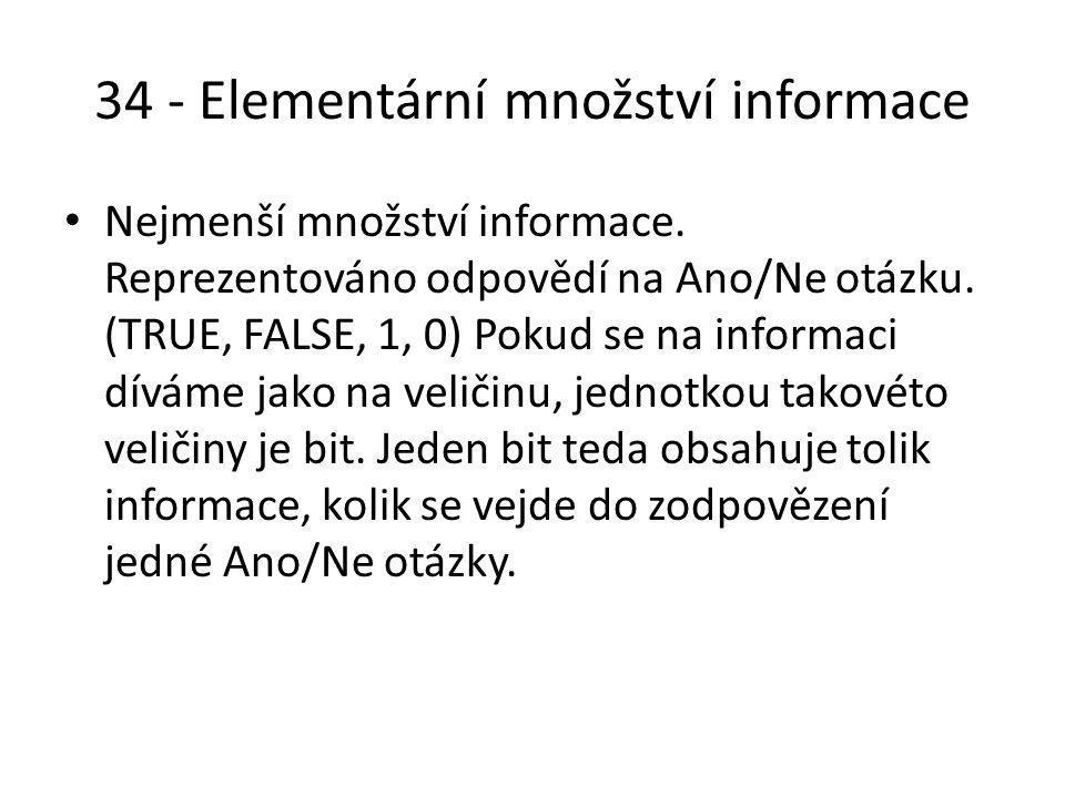 34 - Elementární množství informace Nejmenší množství informace. Reprezentováno odpovědí na Ano/Ne otázku. (TRUE, FALSE, 1, 0) Pokud se na informaci d